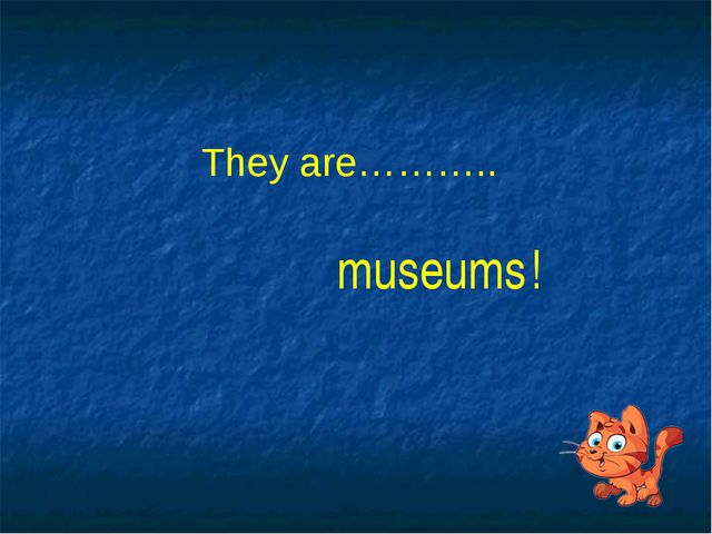 They are……….. museums !