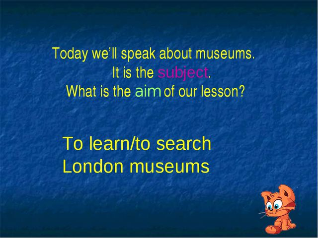 Today we'll speak about museums. It is the subject. What is the aim of our le...