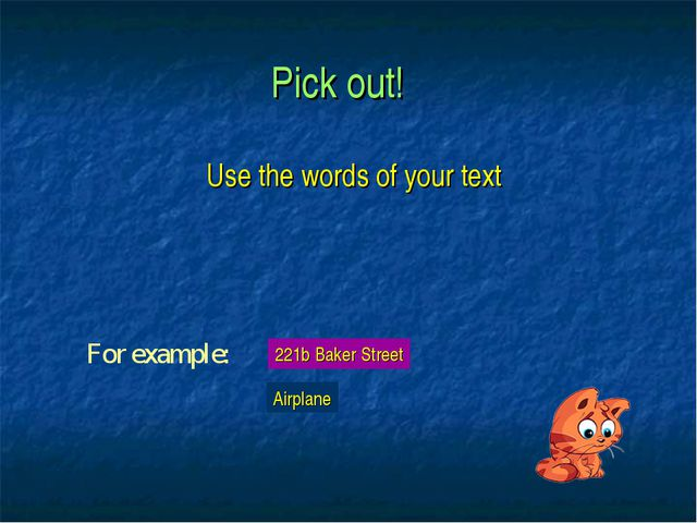 Pick out! Use the words of your text For example: 221b Baker Street Airplane