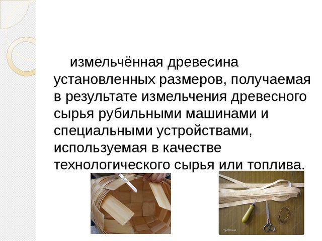 Щепа́ - измельчённая древесина установленных размеров, получаемая в результат...