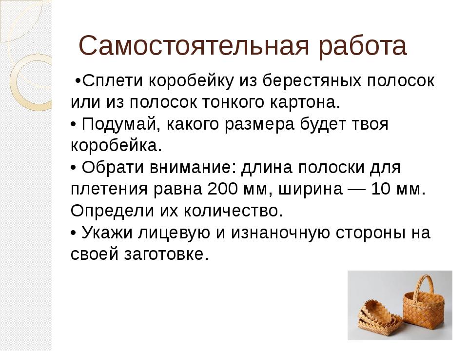 Самостоятельная работа •Сплети коробейку из берестяных полосок или из полосок...