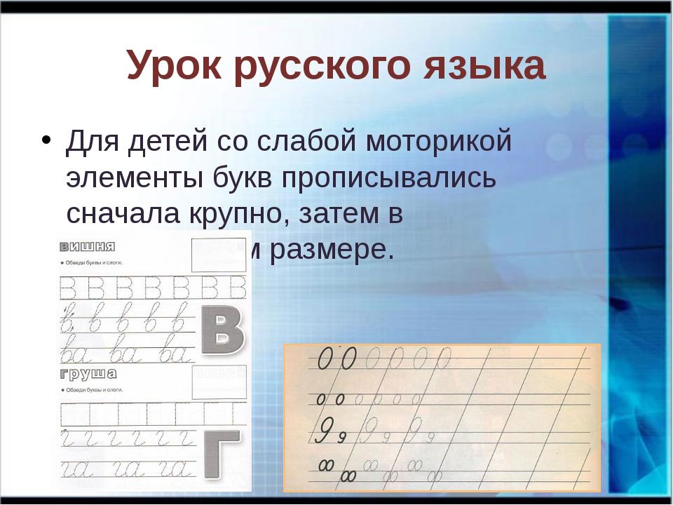 Урок русского языка Для детей со слабой моторикой элементы букв прописывались...