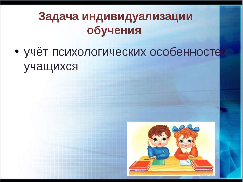 Задача индивидуализации обучения учёт психологических особенностей учащихся