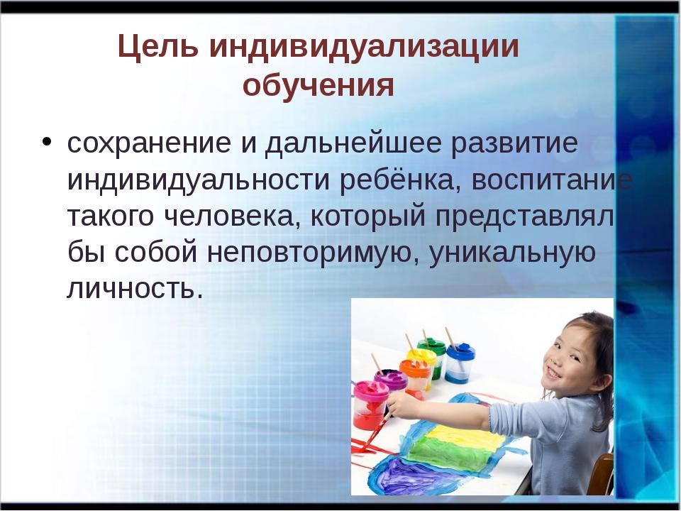 Цель индивидуализации обучения сохранение и дальнейшее развитие индивидуально...