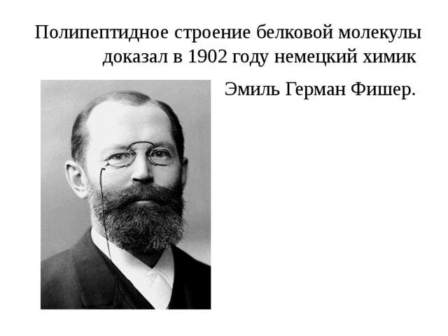 Полипептидное строение белковой молекулы доказал в 1902 году немецкий химик Э...