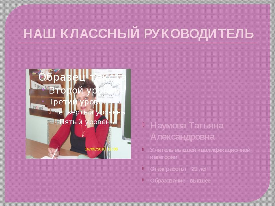 НАШ КЛАССНЫЙ РУКОВОДИТЕЛЬ Наумова Татьяна Александровна Учитель высшей квалиф...