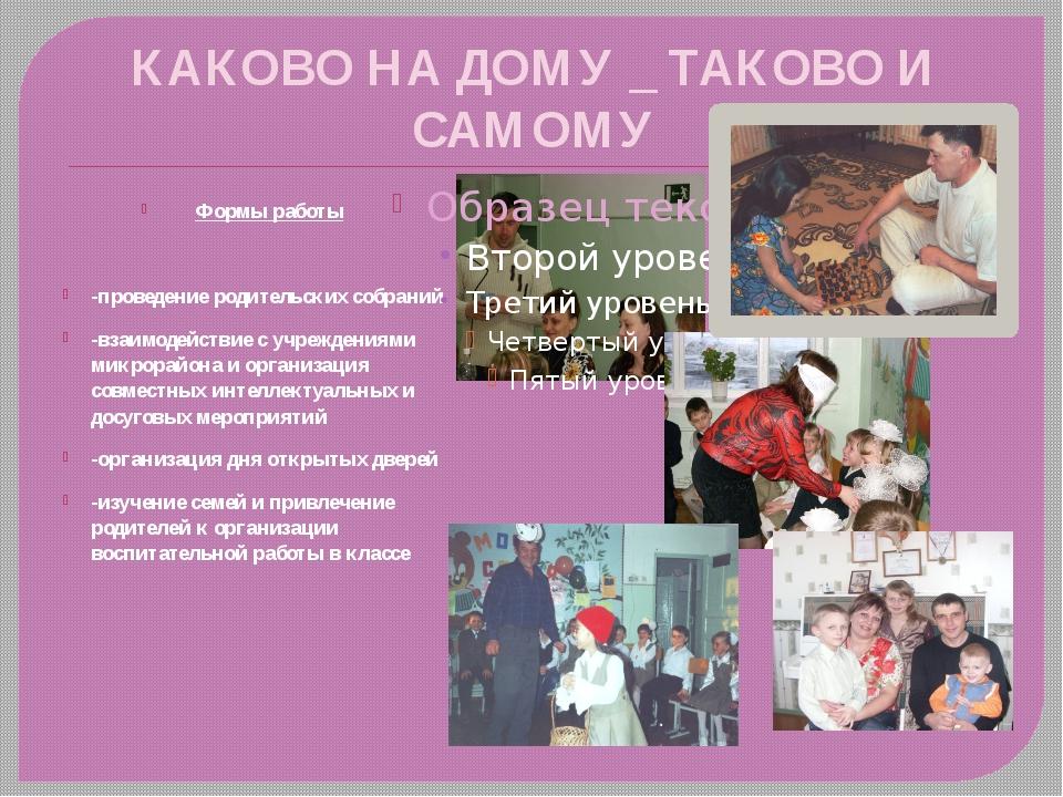 КАКОВО НА ДОМУ _ ТАКОВО И САМОМУ Формы работы -проведение родительских собран...