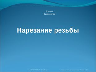 Нарезание резьбы 8 класс Технология МАОУ СОШ №2 г. Ноябрьск Автор: учитель те