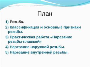 План 1) Резьба. 2) Классификация и основные признаки резьбы. 3) Практическая