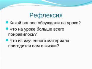 Рефлексия Какой вопрос обсуждали на уроке? Что на уроке больше всего понравил