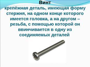 Винт крепёжная деталь, имеющая форму стержня, на одном конце которого имеется