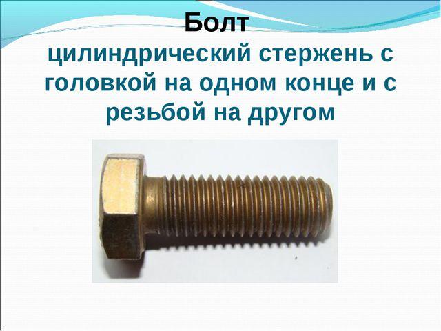 Болт цилиндрический стержень с головкой на одном конце и с резьбой на другом