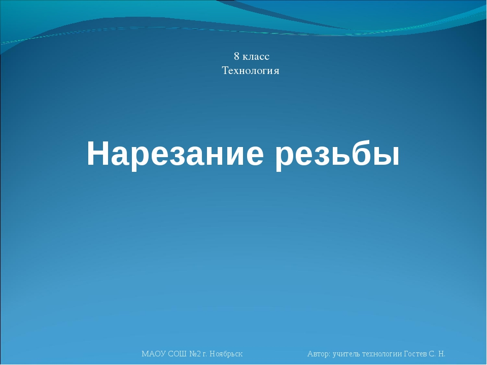 Нарезание резьбы 8 класс Технология МАОУ СОШ №2 г. Ноябрьск Автор: учитель те...