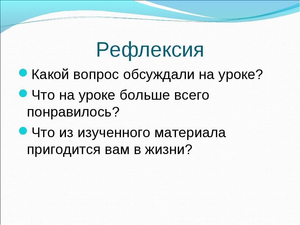 Рефлексия Какой вопрос обсуждали на уроке? Что на уроке больше всего понравил...