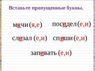Вставьте пропущенные буквы. м_чи сл_зал пос_дел сп_ши зап_вать я е е и е и е