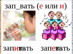 зап_вать (е или и) запивать запевать пить петь