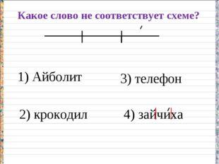 Какое слово не соответствует схеме? 1) Айболит 2) крокодил 3) телефон 4) зайч