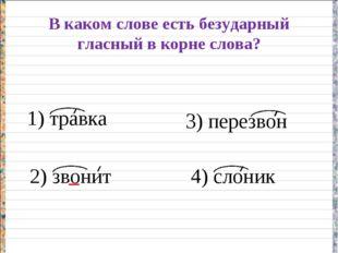 В каком слове есть безударный гласный в корне слова? 1) травка 2) звонит 3) п