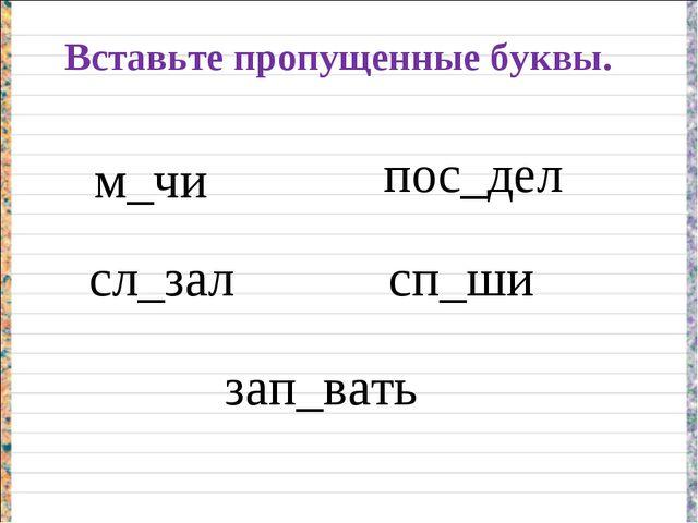 Вставьте пропущенные буквы. м_чи сл_зал пос_дел сп_ши зап_вать