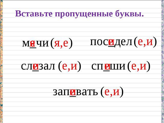 Вставьте пропущенные буквы. м_чи сл_зал пос_дел сп_ши зап_вать я е е и е и е...