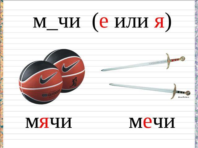 м_чи (е или я) мячи мечи мяч меч