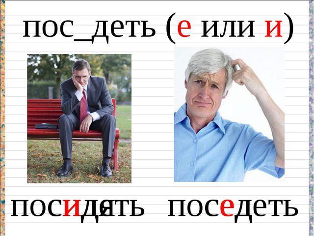 пос_деть (е или и) посидеть поседеть сидя сед