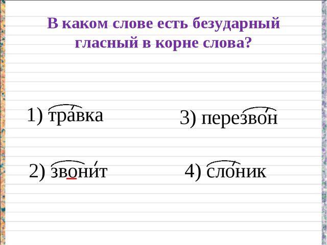 В каком слове есть безударный гласный в корне слова? 1) травка 2) звонит 3) п...