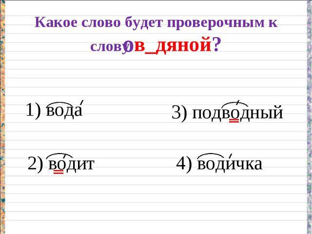 Какое слово будет проверочным к слову в_дяной? 1) вода 2) водит 3) подводный...