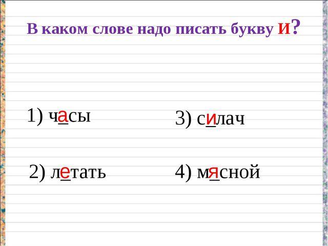 В каком слове надо писать букву И? 1) ч_сы 2) л_тать 3) с_лач 4) м_сной а е и я