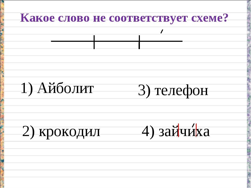 Какое слово не соответствует схеме? 1) Айболит 2) крокодил 3) телефон 4) зайч...