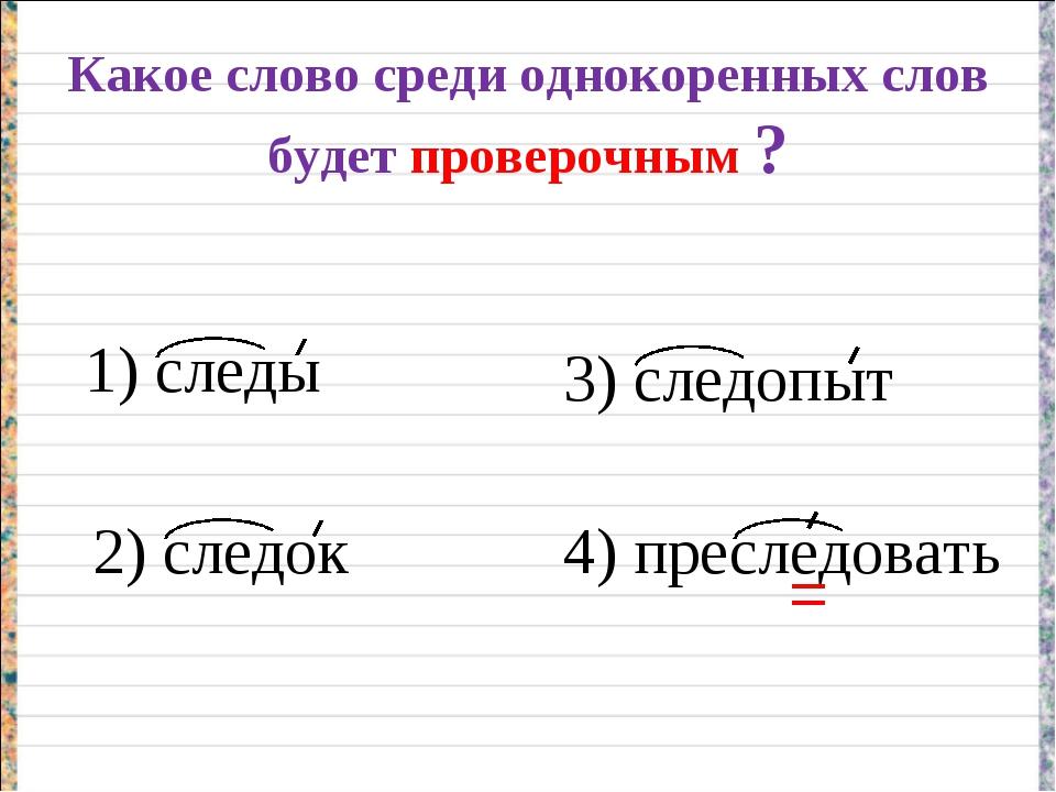 Какое слово среди однокоренных слов будет проверочным ? 1) следы 2) следок 3)...