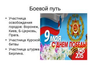 Боевой путь Участница освобождения городов: Воронеж, Киев, Б-Церковь, Прага.