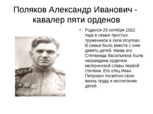 Поляков Александр Иванович - кавалер пяти орденов Родился 25 октября 1922 год