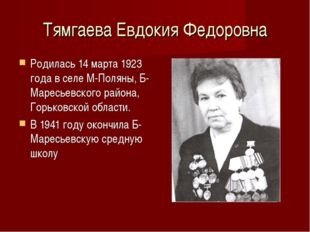 Тямгаева Евдокия Федоровна Родилась 14 марта 1923 года в селе М-Поляны, Б-Мар