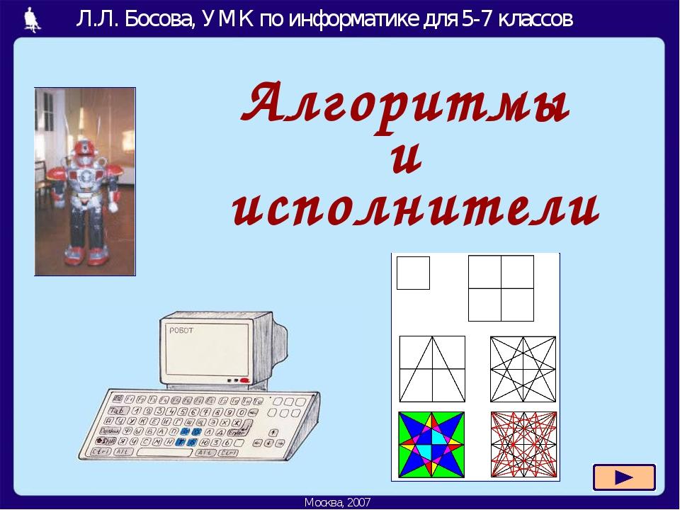Алгоритмы и исполнители Москва, 2006 г. Л.Л. Босова, УМК по информатике для 5...