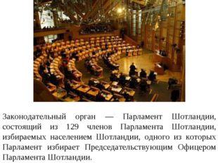Законодательный орган — Парламент Шотландии, состоящий из 129 членов Парламен
