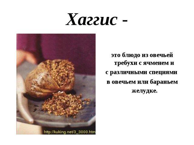 Хаггис - это блюдо из овечьей требухи с ячменем и с различными специями в ове...