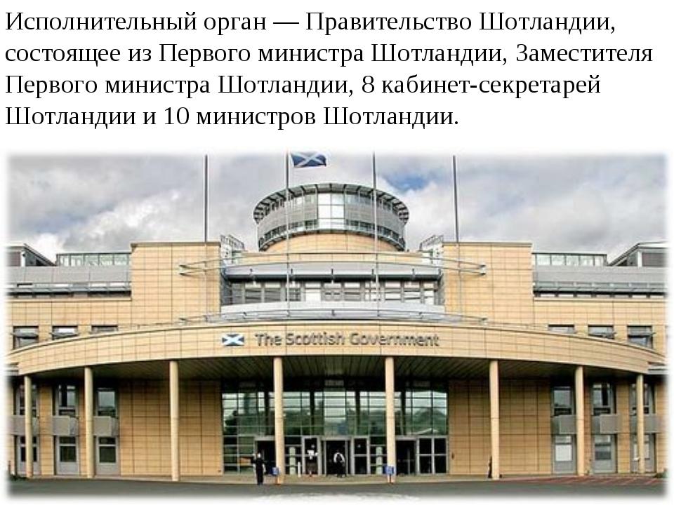 Исполнительный орган — Правительство Шотландии, состоящее из Первого министра...