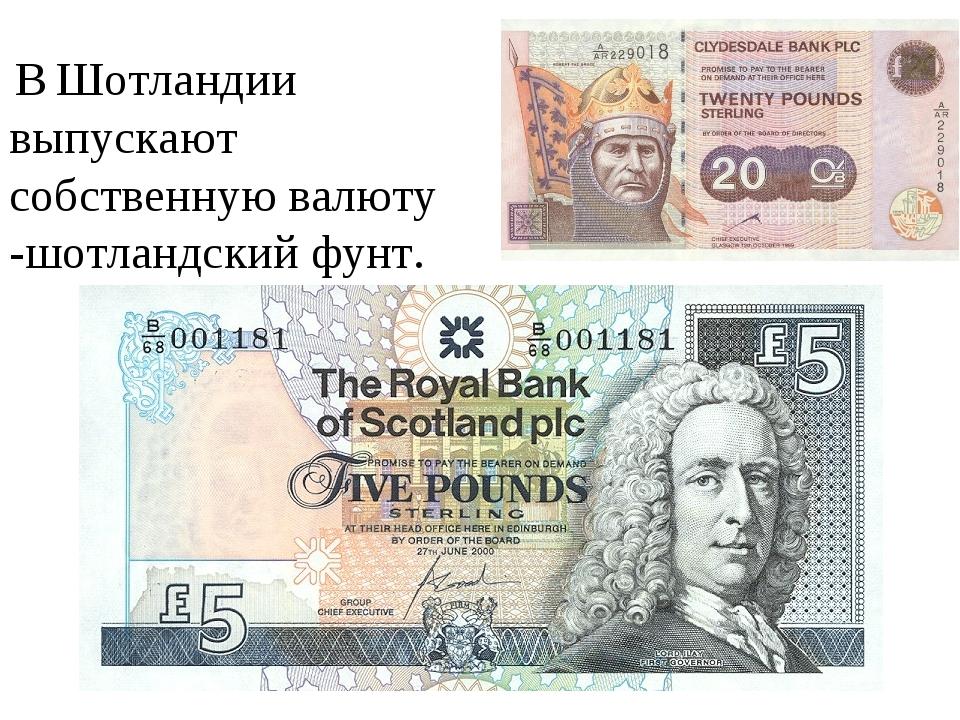 В Шотландии выпускают собственную валюту -шотландский фунт.