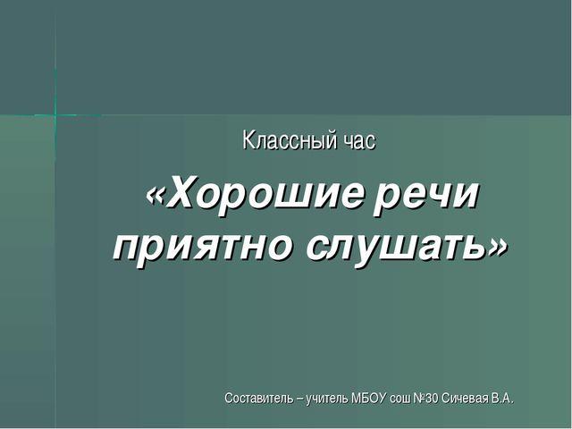 Классный час «Хорошие речи приятно слушать» Составитель – учитель МБОУ сош №3...