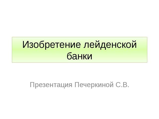 Изобретение лейденской банки Презентация Печеркиной С.В.