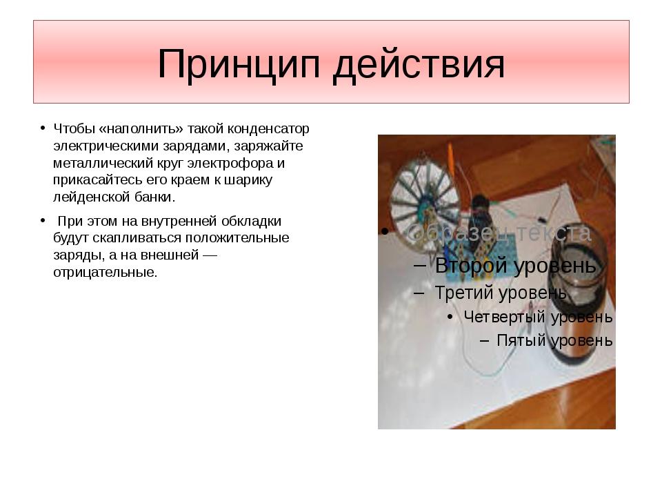 Принцип действия Чтобы «наполнить» такой конденсатор электрическими зарядами,...