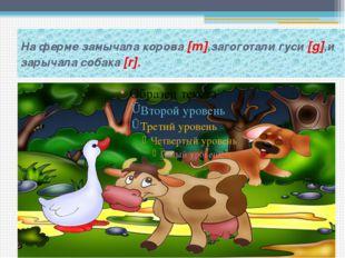 На ферме замычала корова [m],загоготали гуси [g],и зарычала собака [r].