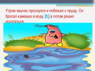 Утром язычок проснулся и побежал к пруду. Он бросал камешки в воду [b],а пото