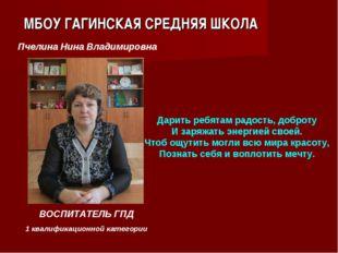 МБОУ ГАГИНСКАЯ СРЕДНЯЯ ШКОЛА ВОСПИТАТЕЛЬ ГПД 1 квалификационной категории Пч