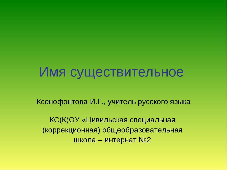 Имя существительное Ксенофонтова И.Г., учитель русского языка КС(К)ОУ «Цивиль...