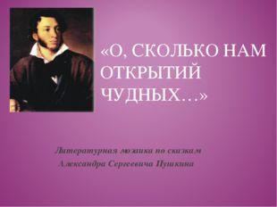 «О, СКОЛЬКО НАМ ОТКРЫТИЙ ЧУДНЫХ…» Литературная мозаика по сказкам Александра