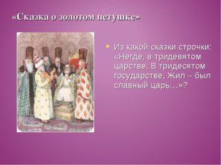 Из какой сказки строчки: «Негде, в тридевятом царстве, В тридесятом государст