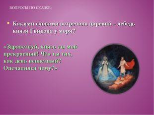 ВОПРОСЫ ПО СКАЗКЕ: Какими словами встречала царевна – лебедь князя Гвидона у