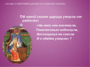 В какой сказке царица умерла от радости: «На него она взглянула, Тяжелехонько